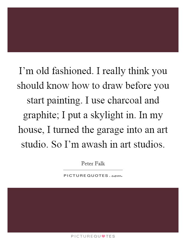 I'm old fashioned. I really think you should know how to draw before you start painting. I use charcoal and graphite; I put a skylight in. In my house, I turned the garage into an art studio. So I'm awash in art studios Picture Quote #1