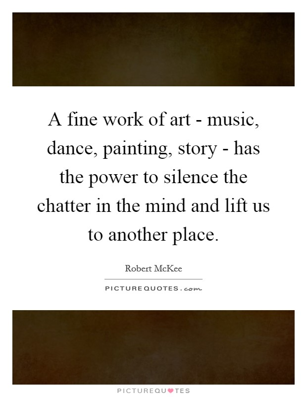 A fine work of art - music, dance, painting, story - has the power to silence the chatter in the mind and lift us to another place Picture Quote #1
