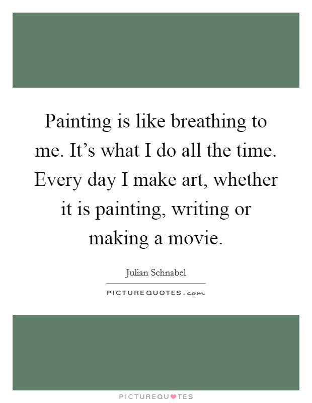 Painting is like breathing to me. It's what I do all the time. Every day I make art, whether it is painting, writing or making a movie Picture Quote #1