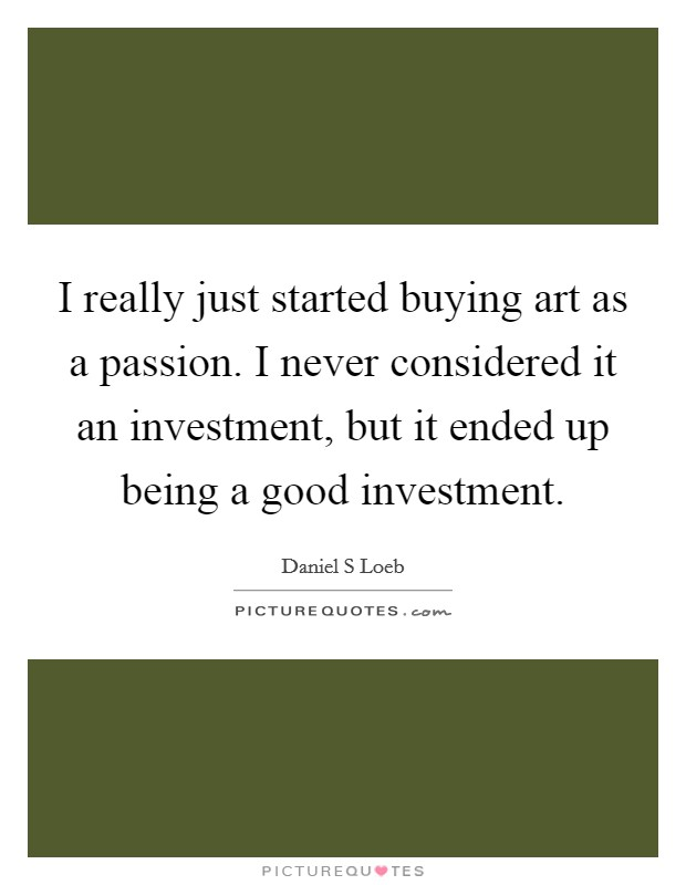 I really just started buying art as a passion. I never considered it an investment, but it ended up being a good investment Picture Quote #1