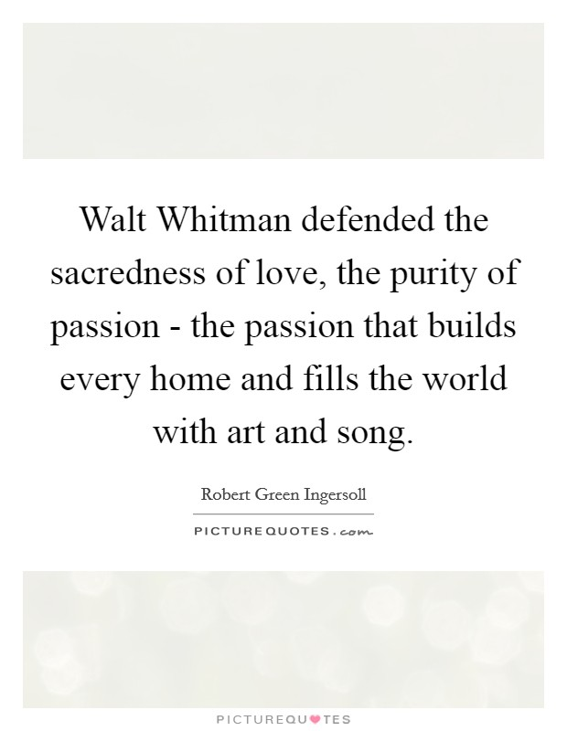 Walt Whitman defended the sacredness of love, the purity of passion - the passion that builds every home and fills the world with art and song Picture Quote #1
