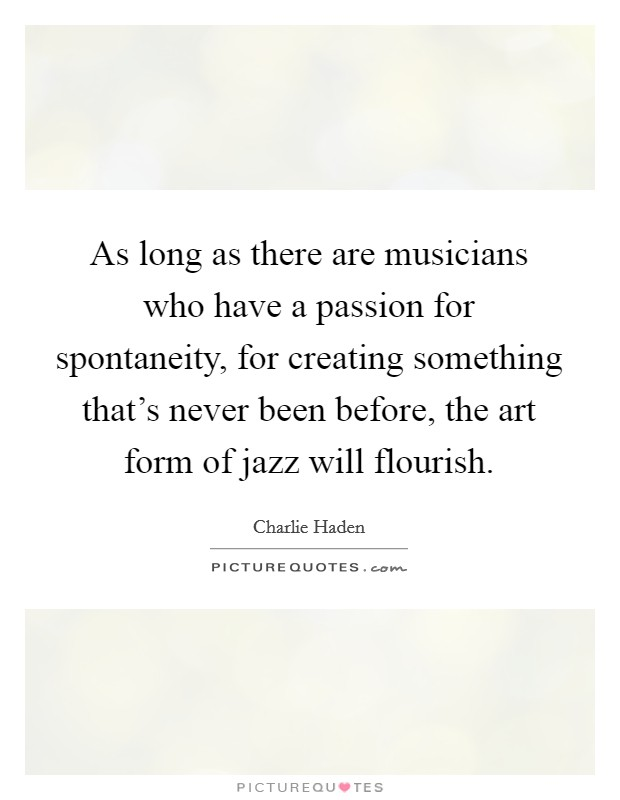 As long as there are musicians who have a passion for spontaneity, for creating something that's never been before, the art form of jazz will flourish Picture Quote #1
