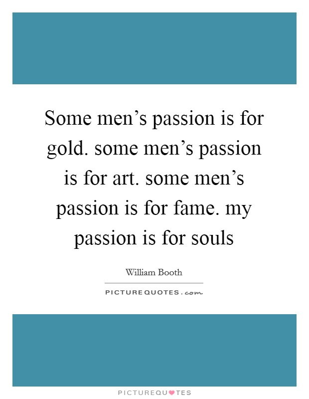 Some men's passion is for gold. some men's passion is for art. some men's passion is for fame. my passion is for souls Picture Quote #1