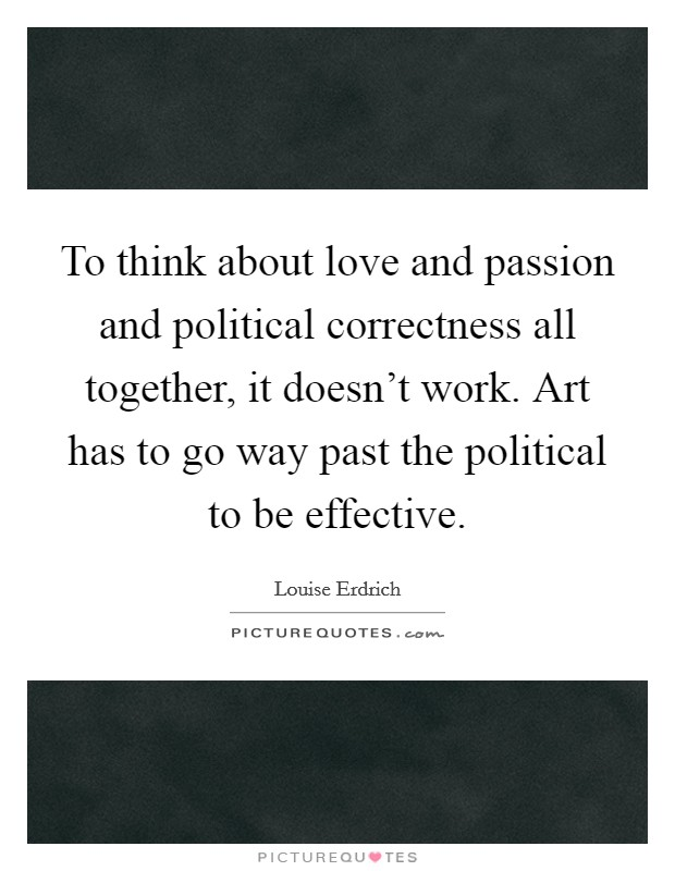 To think about love and passion and political correctness all together, it doesn't work. Art has to go way past the political to be effective. Picture Quote #1