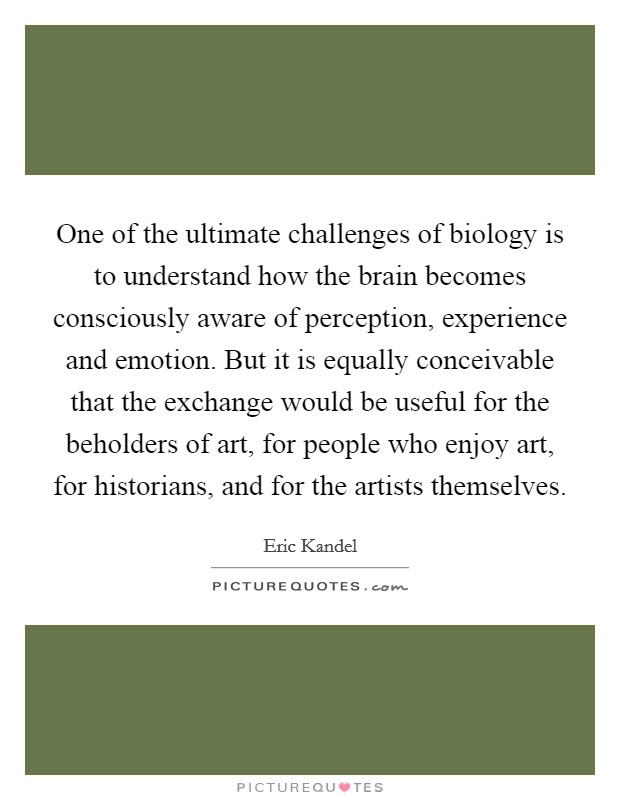 One of the ultimate challenges of biology is to understand how the brain becomes consciously aware of perception, experience and emotion. But it is equally conceivable that the exchange would be useful for the beholders of art, for people who enjoy art, for historians, and for the artists themselves Picture Quote #1