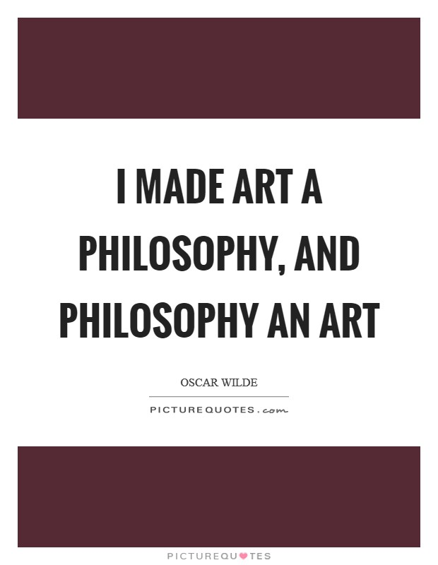 I made art a philosophy, and philosophy an art Picture Quote #1