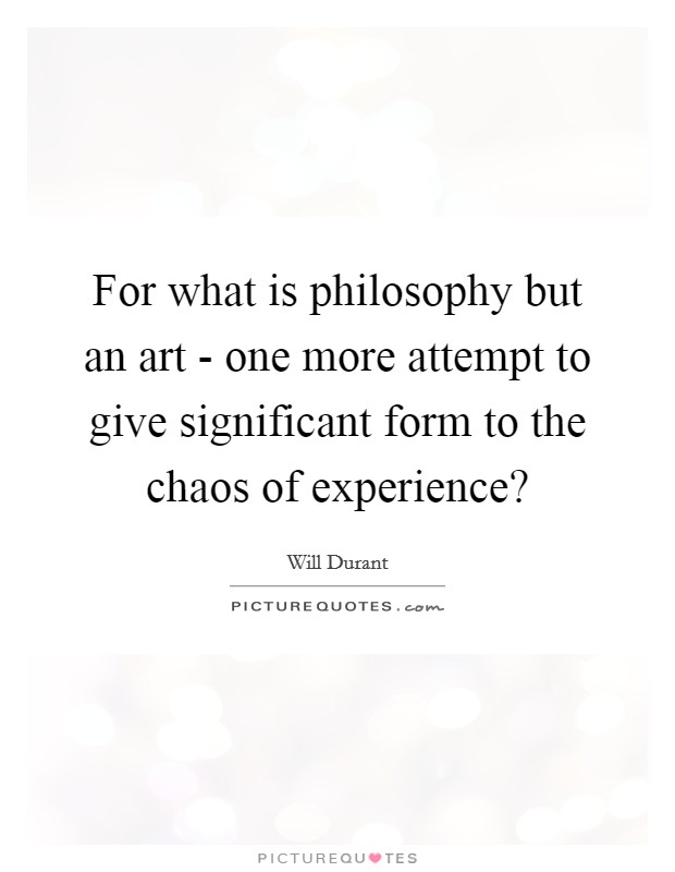 For what is philosophy but an art - one more attempt to give significant form to the chaos of experience? Picture Quote #1