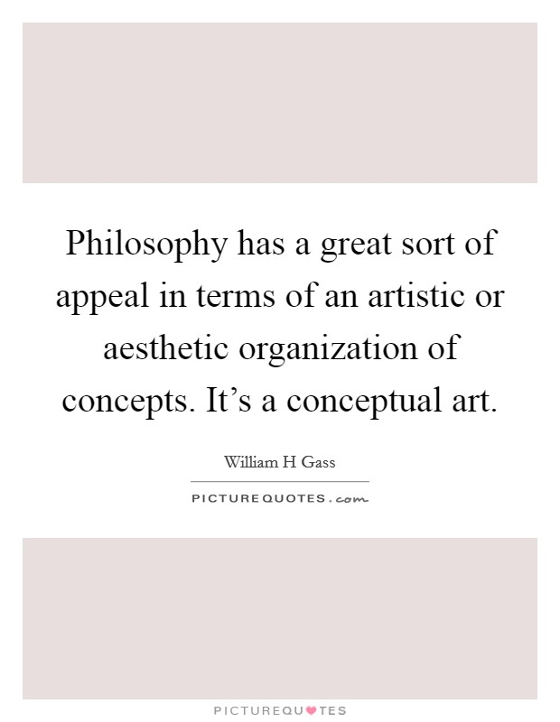 Philosophy has a great sort of appeal in terms of an artistic or aesthetic organization of concepts. It's a conceptual art Picture Quote #1