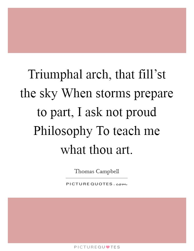 Triumphal arch, that fill'st the sky When storms prepare to part, I ask not proud Philosophy To teach me what thou art Picture Quote #1