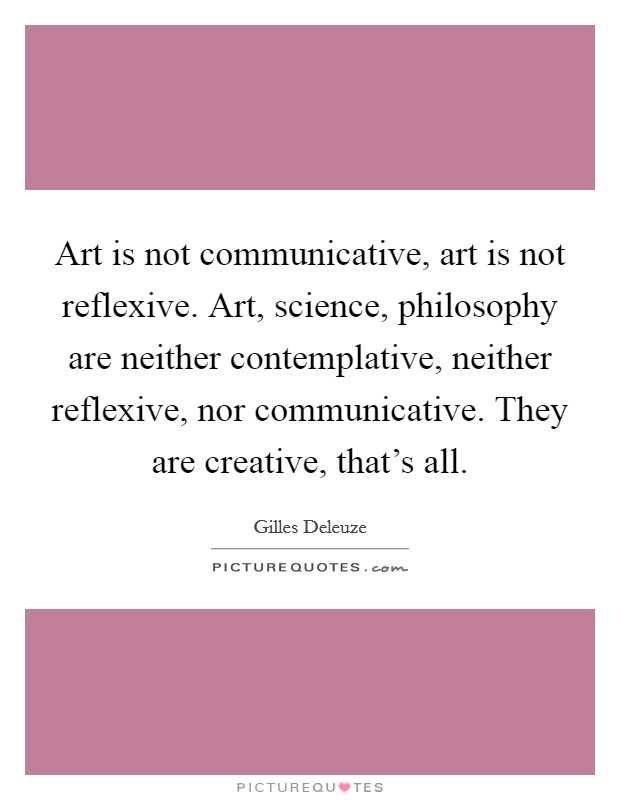 Art is not communicative, art is not reflexive. Art, science, philosophy are neither contemplative, neither reflexive, nor communicative. They are creative, that's all Picture Quote #1