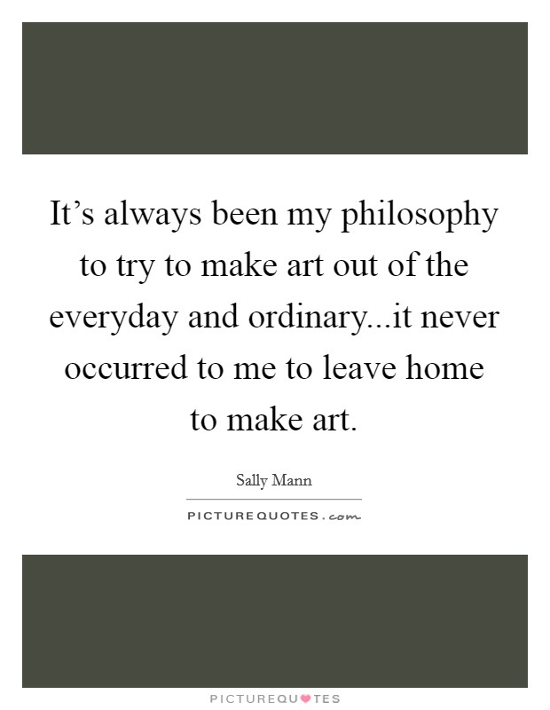 It's always been my philosophy to try to make art out of the everyday and ordinary...it never occurred to me to leave home to make art Picture Quote #1