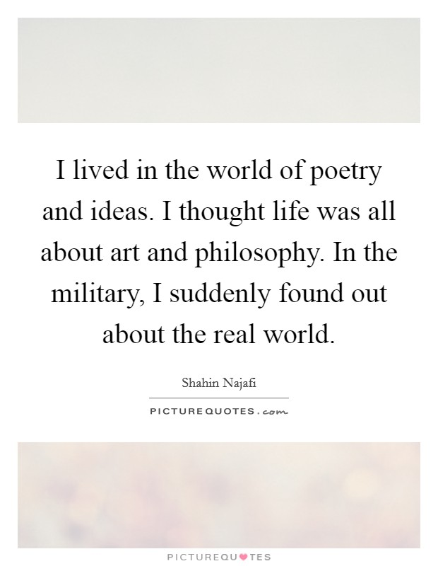 I lived in the world of poetry and ideas. I thought life was all about art and philosophy. In the military, I suddenly found out about the real world Picture Quote #1