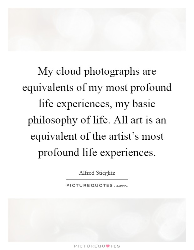 My cloud photographs are equivalents of my most profound life experiences, my basic philosophy of life. All art is an equivalent of the artist's most profound life experiences Picture Quote #1