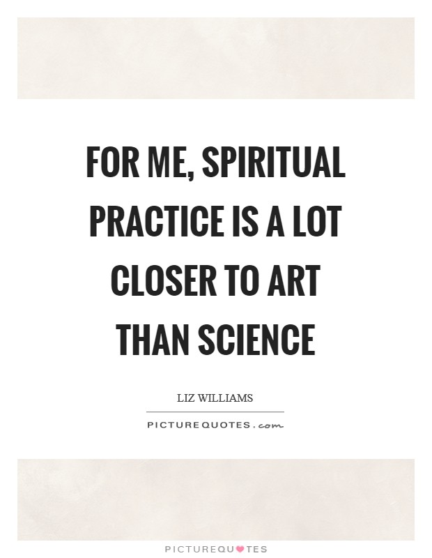 For me, spiritual practice is a lot closer to art than science Picture Quote #1