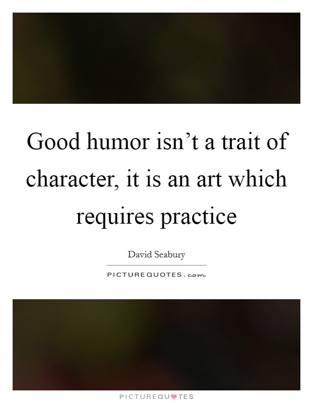 Good humor isn't a trait of character, it is an art which requires practice Picture Quote #1