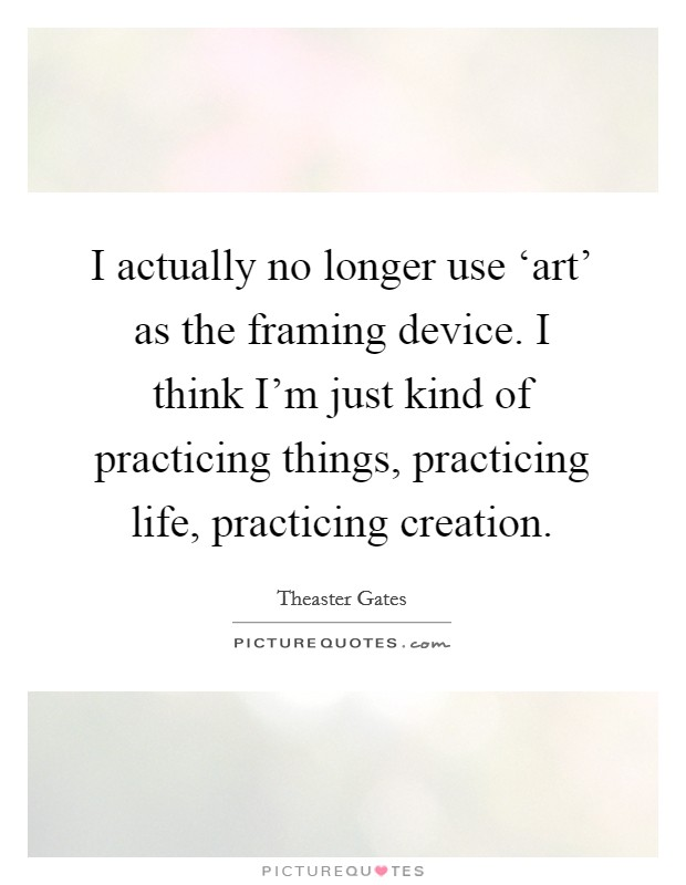 I actually no longer use \'art\' as the framing device. I... | Picture ...