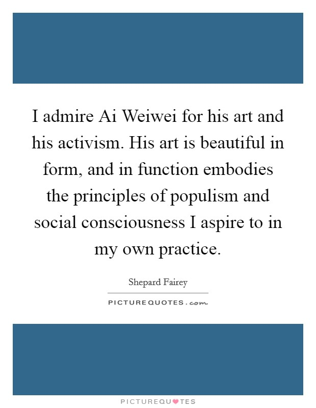 I admire Ai Weiwei for his art and his activism. His art is beautiful in form, and in function embodies the principles of populism and social consciousness I aspire to in my own practice Picture Quote #1
