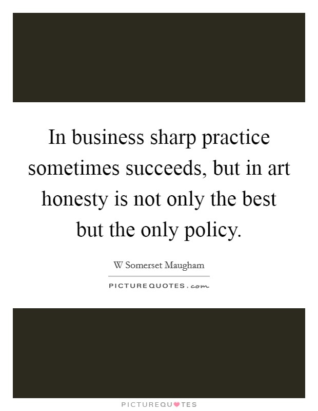 In business sharp practice sometimes succeeds, but in art honesty is not only the best but the only policy Picture Quote #1
