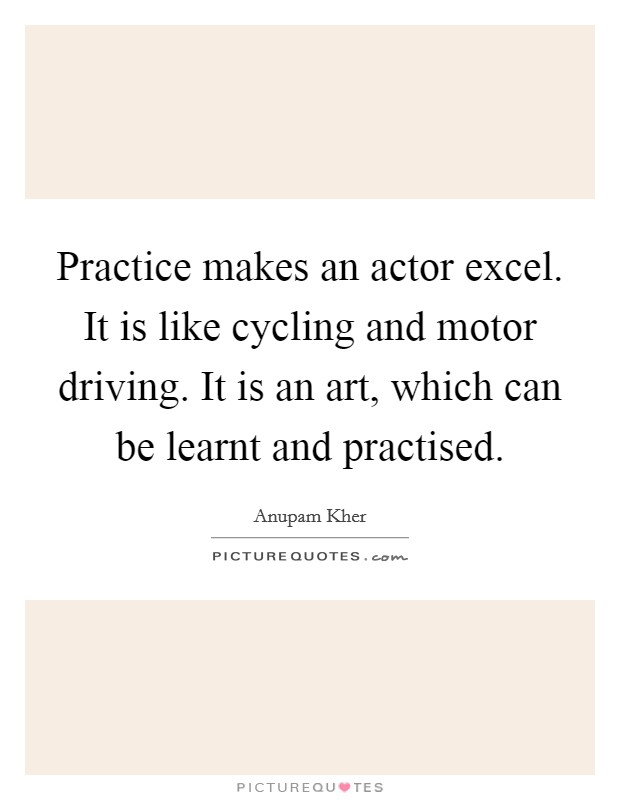 Practice makes an actor excel. It is like cycling and motor driving. It is an art, which can be learnt and practised Picture Quote #1