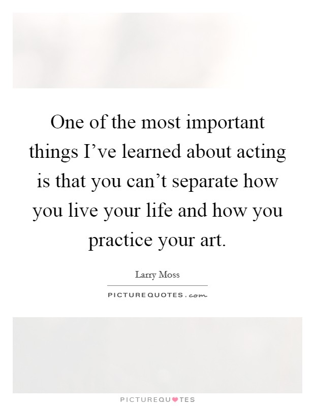 One of the most important things I've learned about acting is that you can't separate how you live your life and how you practice your art Picture Quote #1
