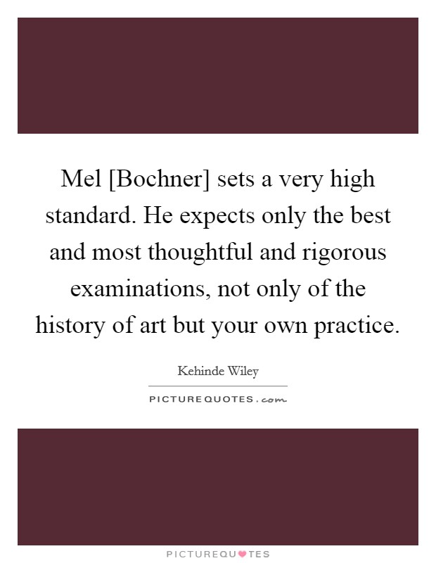 Mel [Bochner] sets a very high standard. He expects only the best and most thoughtful and rigorous examinations, not only of the history of art but your own practice Picture Quote #1