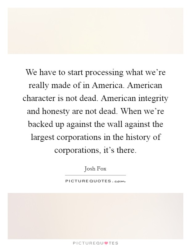 We have to start processing what we're really made of in America. American character is not dead. American integrity and honesty are not dead. When we're backed up against the wall against the largest corporations in the history of corporations, it's there. Picture Quote #1