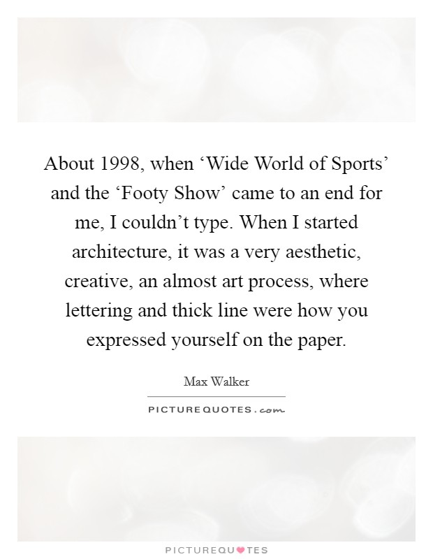 About 1998, when 'Wide World of Sports' and the 'Footy Show' came to an end for me, I couldn't type. When I started architecture, it was a very aesthetic, creative, an almost art process, where lettering and thick line were how you expressed yourself on the paper Picture Quote #1