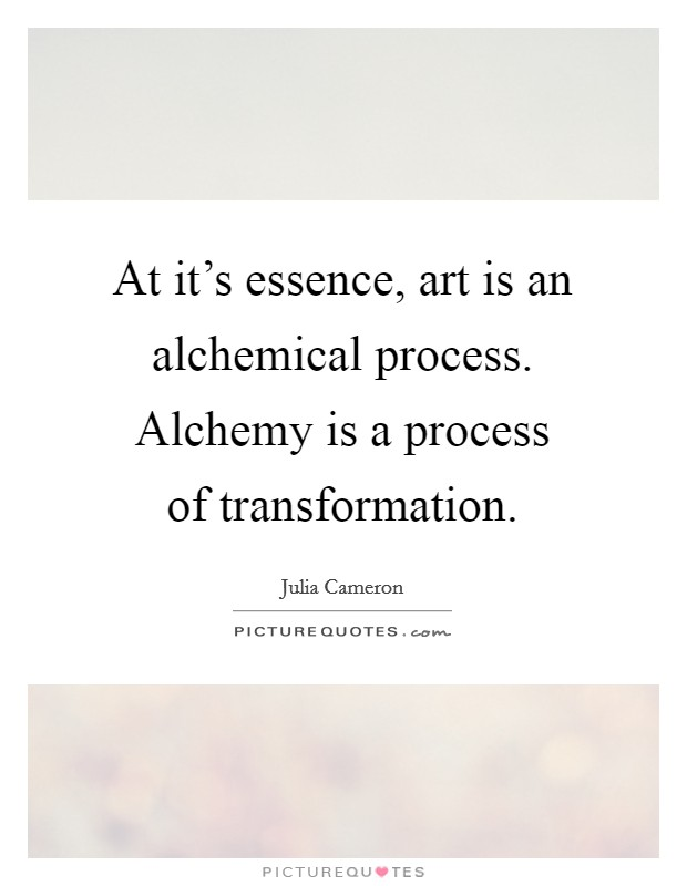 At it's essence, art is an alchemical process. Alchemy is a process of transformation Picture Quote #1