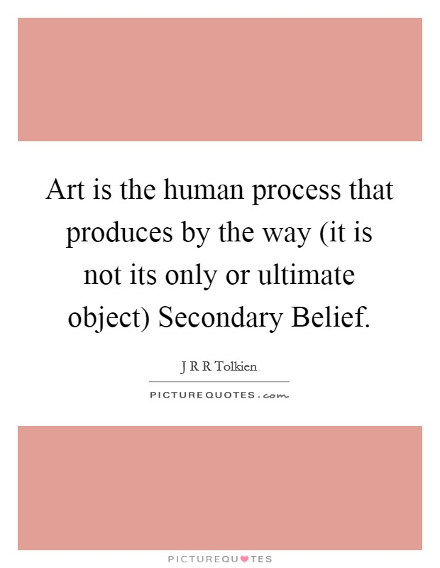 Art is the human process that produces by the way (it is not its only or ultimate object) Secondary Belief Picture Quote #1