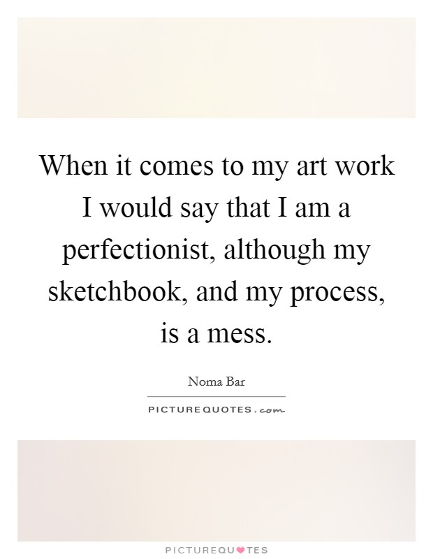 When it comes to my art work I would say that I am a perfectionist, although my sketchbook, and my process, is a mess Picture Quote #1