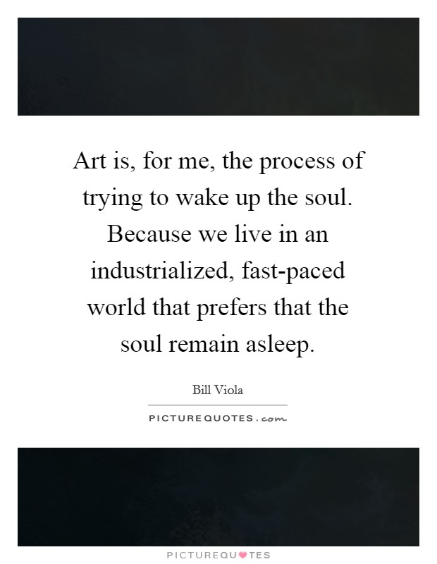 Art is, for me, the process of trying to wake up the soul. Because we live in an industrialized, fast-paced world that prefers that the soul remain asleep. Picture Quote #1