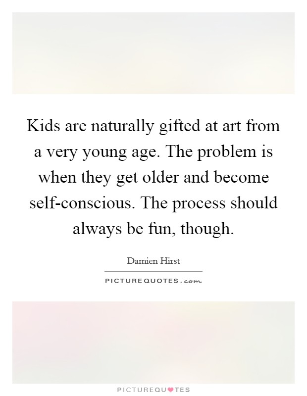 Kids are naturally gifted at art from a very young age. The problem is when they get older and become self-conscious. The process should always be fun, though Picture Quote #1