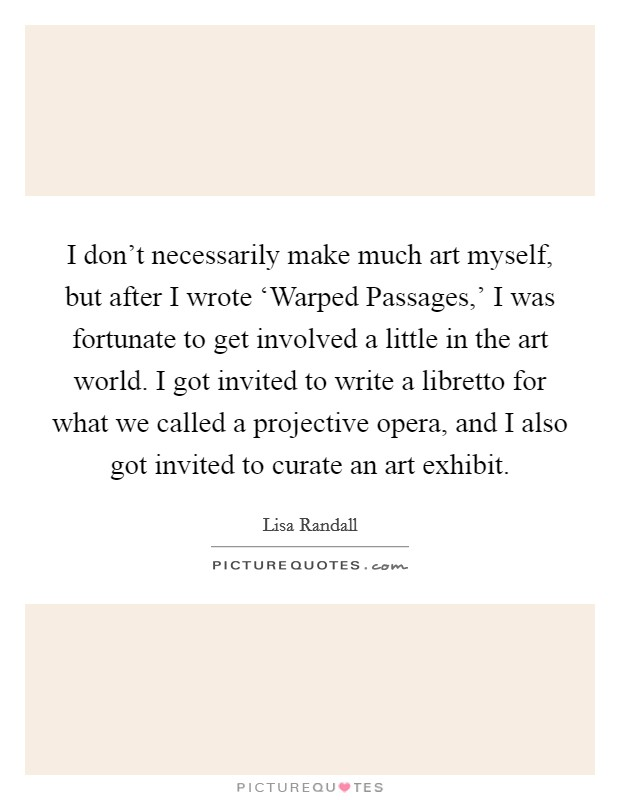 I don't necessarily make much art myself, but after I wrote 'Warped Passages,' I was fortunate to get involved a little in the art world. I got invited to write a libretto for what we called a projective opera, and I also got invited to curate an art exhibit Picture Quote #1