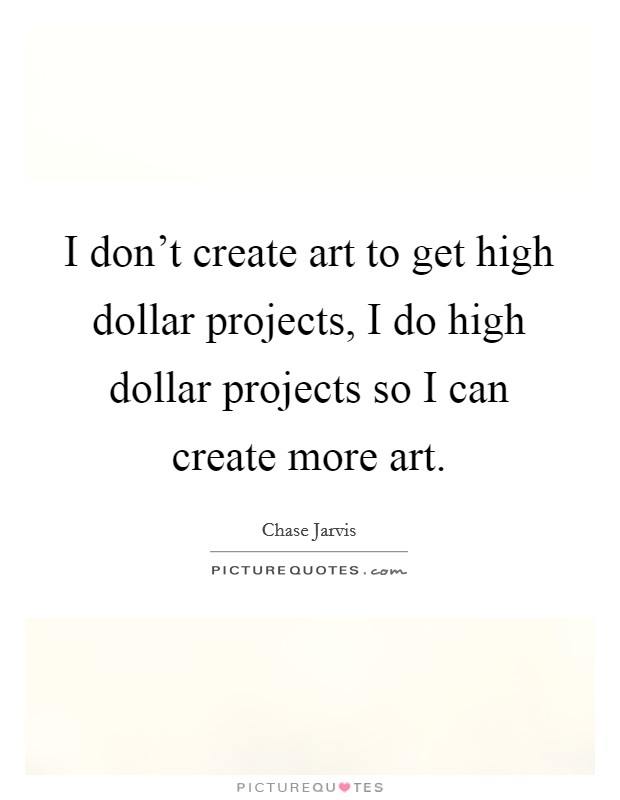 I don't create art to get high dollar projects, I do high dollar projects so I can create more art Picture Quote #1