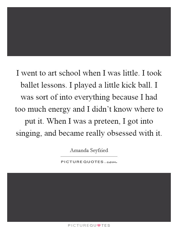 I went to art school when I was little. I took ballet lessons. I played a little kick ball. I was sort of into everything because I had too much energy and I didn't know where to put it. When I was a preteen, I got into singing, and became really obsessed with it. Picture Quote #1