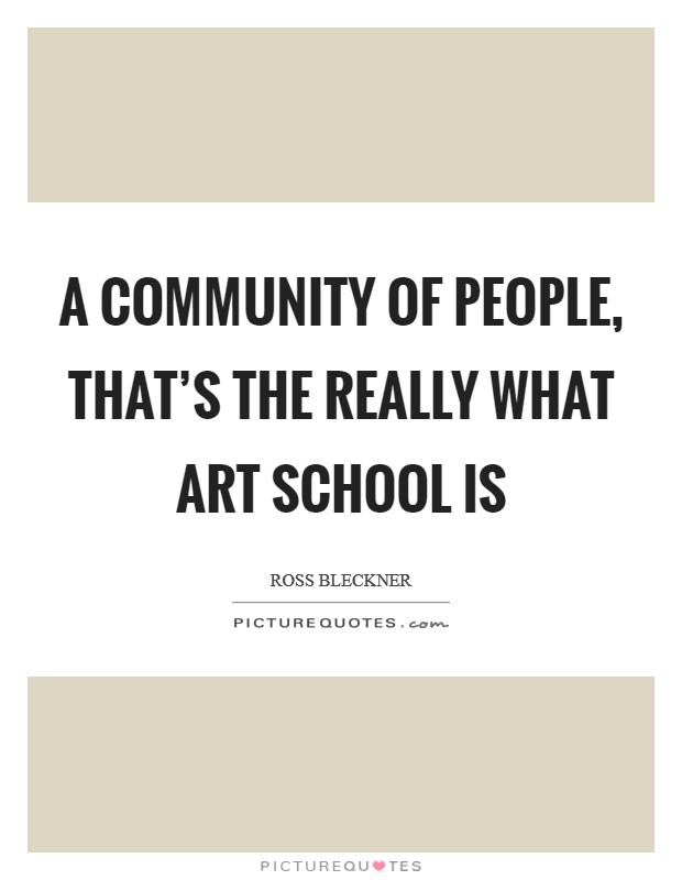 A community of people, that's the really what art school is Picture Quote #1