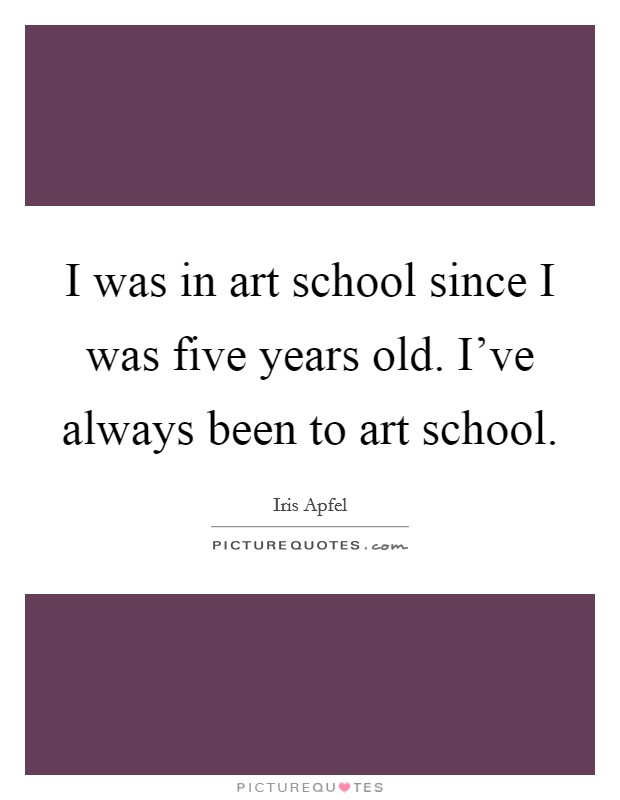 I was in art school since I was five years old. I've always been to art school Picture Quote #1