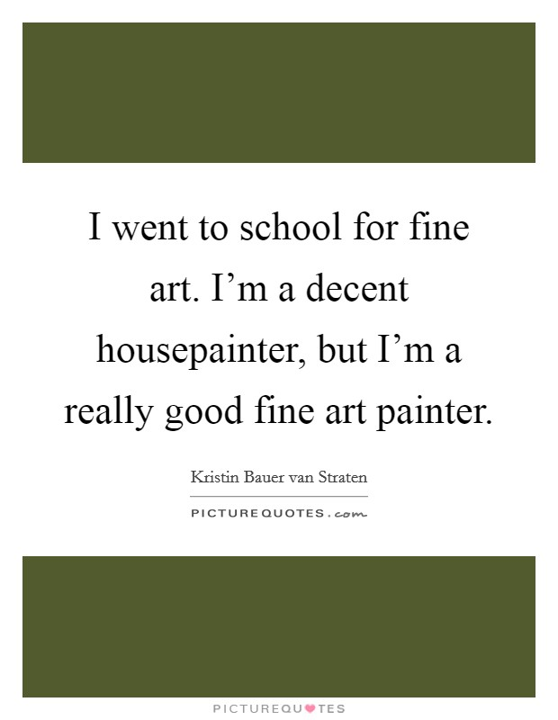 I went to school for fine art. I'm a decent housepainter, but I'm a really good fine art painter Picture Quote #1