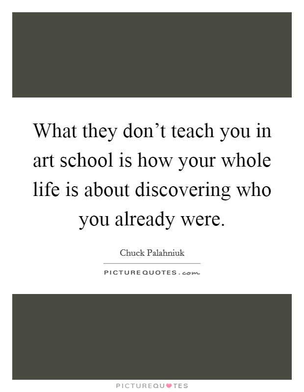 What they don't teach you in art school is how your whole life is about discovering who you already were Picture Quote #1