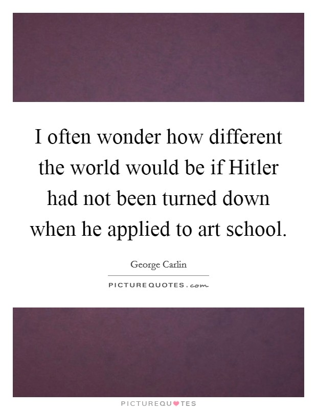 I often wonder how different the world would be if Hitler had not been turned down when he applied to art school Picture Quote #1