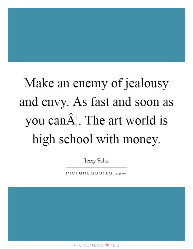 Make an enemy of jealousy and envy. As fast and soon as you can¦. The art world is high school with money Picture Quote #1