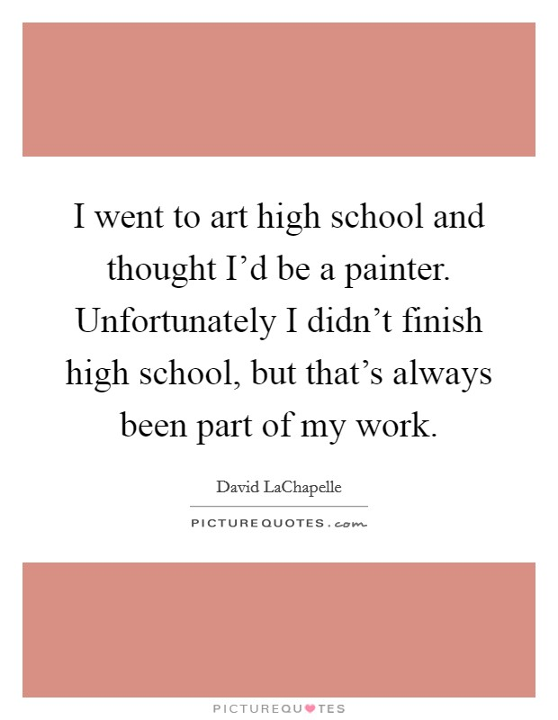 I went to art high school and thought I'd be a painter. Unfortunately I didn't finish high school, but that's always been part of my work Picture Quote #1