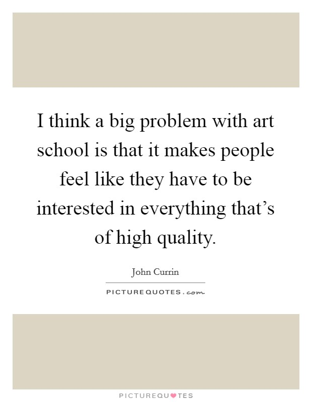 I think a big problem with art school is that it makes people feel like they have to be interested in everything that's of high quality Picture Quote #1