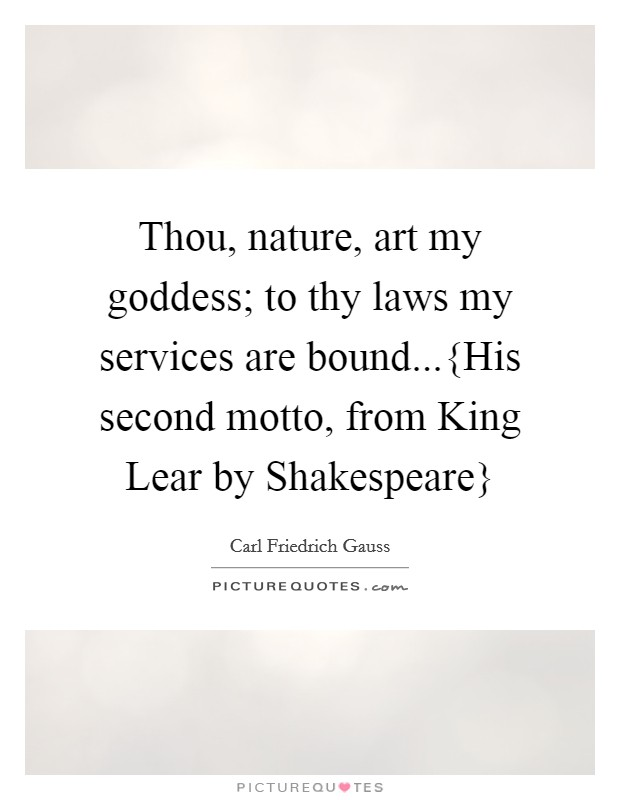 Thou, nature, art my goddess; to thy laws my services are bound...{His second motto, from King Lear by Shakespeare} Picture Quote #1
