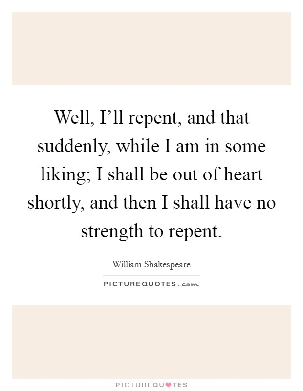 Well, I'll repent, and that suddenly, while I am in some liking; I shall be out of heart shortly, and then I shall have no strength to repent Picture Quote #1