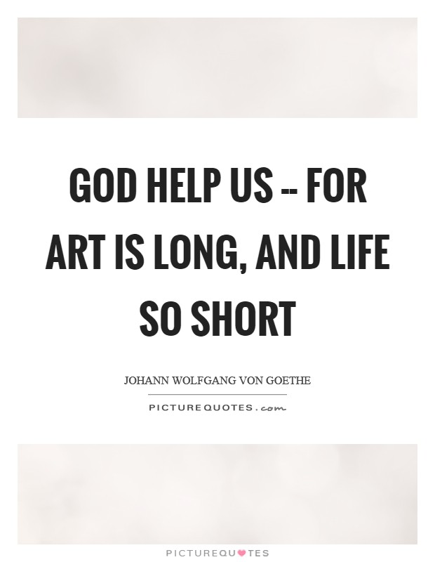 God help us -- for art is long, and life so short Picture Quote #1