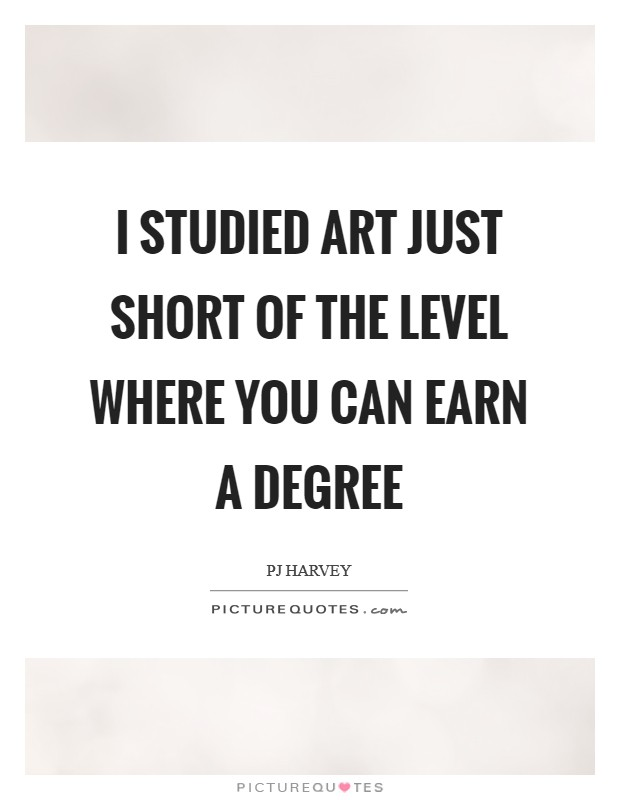 I studied art just short of the level where you can earn a degree Picture Quote #1