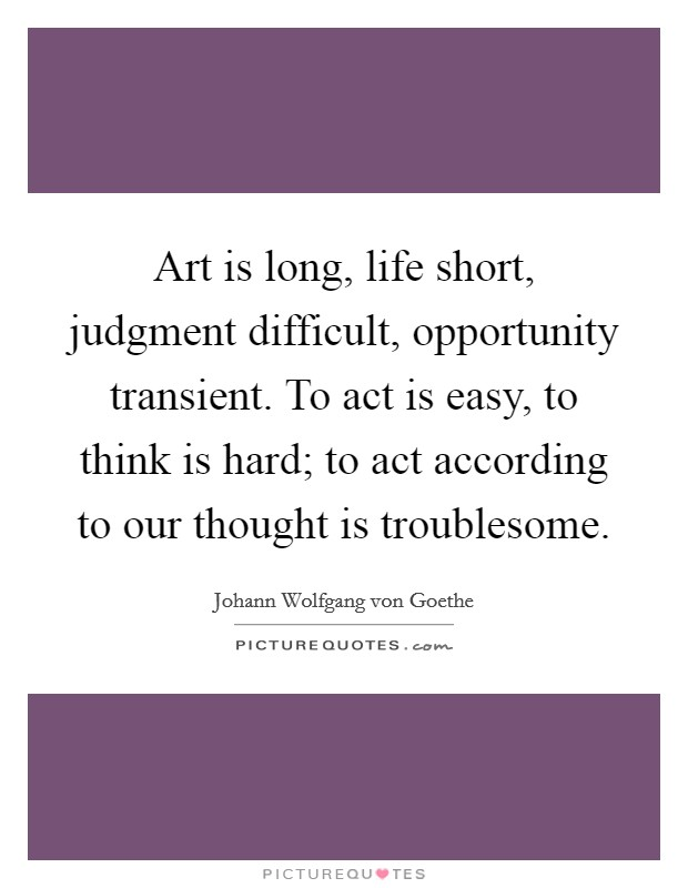 Art is long, life short, judgment difficult, opportunity transient. To act is easy, to think is hard; to act according to our thought is troublesome Picture Quote #1
