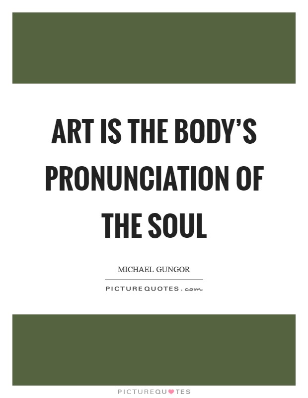 Art is the body's pronunciation of the soul Picture Quote #1