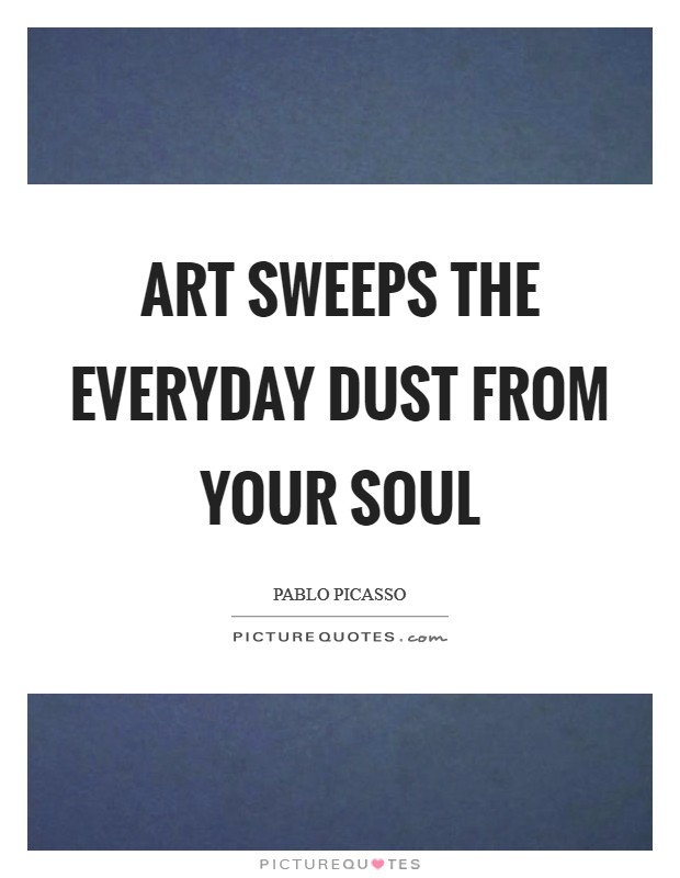 Art sweeps the everyday dust from your soul Picture Quote #1